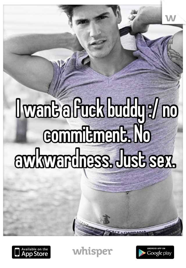 I want a fuck buddy :/ no commitment. No awkwardness. Just sex.