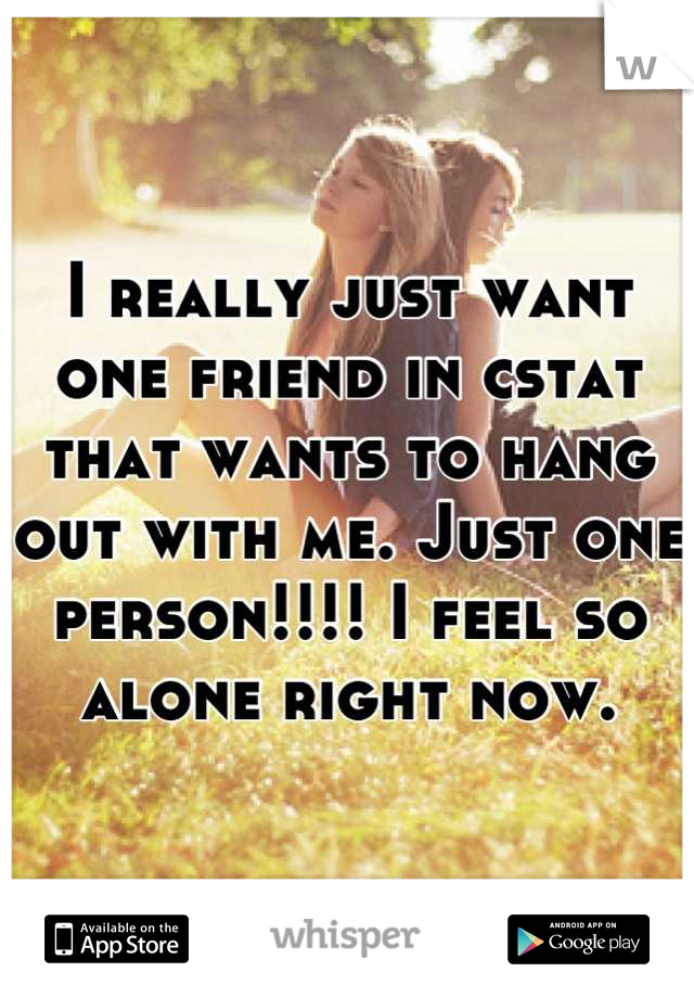 I really just want one friend in cstat that wants to hang out with me. Just one person!!!! I feel so alone right now.