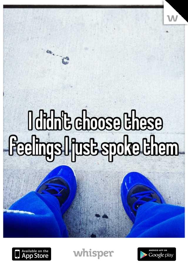 I didn't choose these feelings I just spoke them