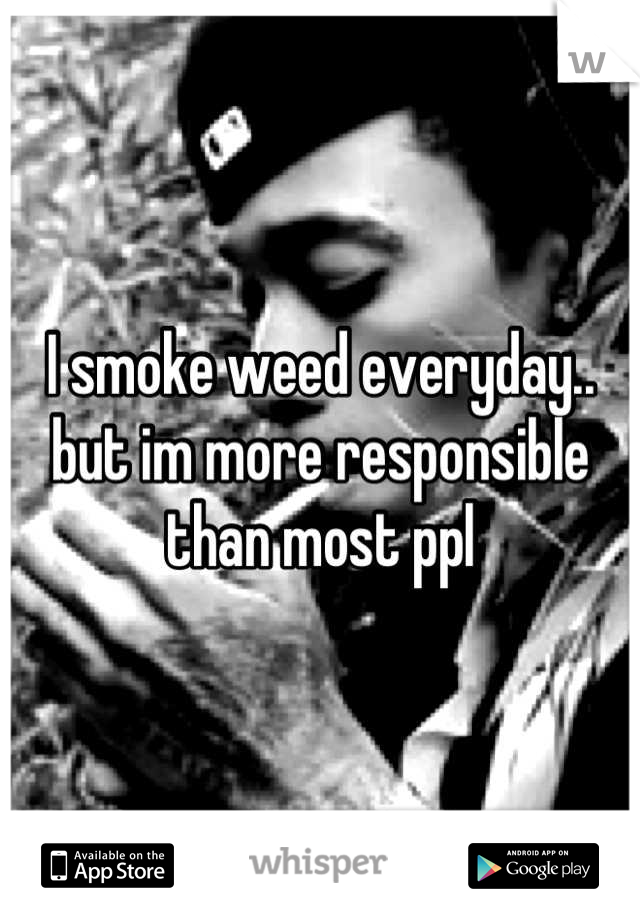 I smoke weed everyday.. but im more responsible than most ppl