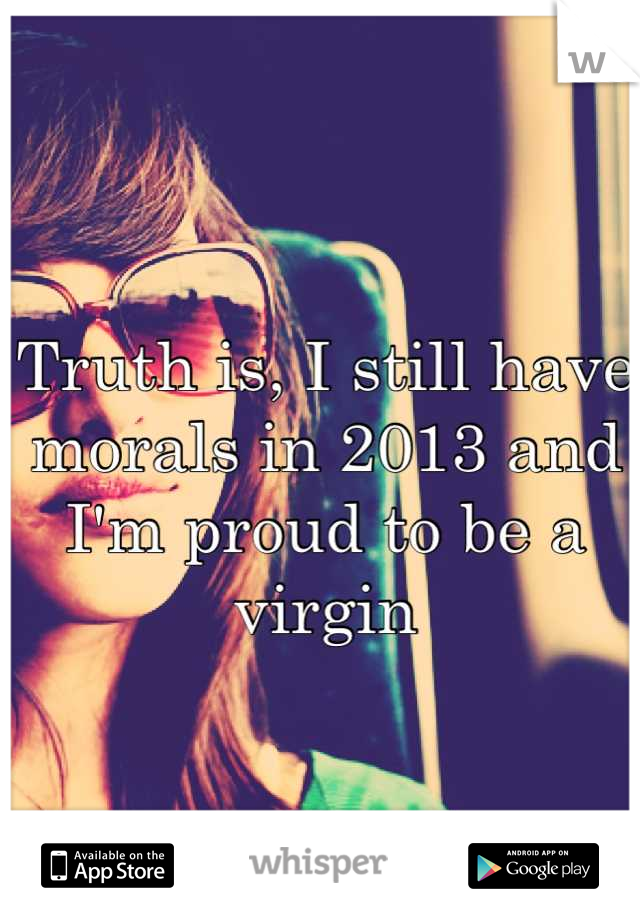 Truth is, I still have morals in 2013 and I'm proud to be a virgin