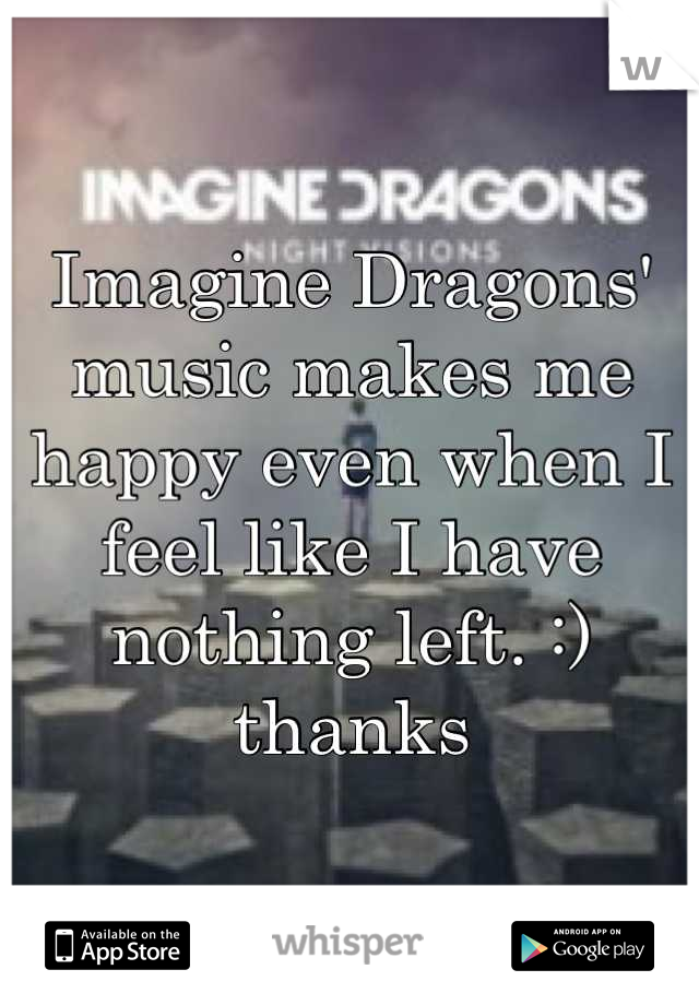 Imagine Dragons' music makes me happy even when I feel like I have nothing left. :) thanks