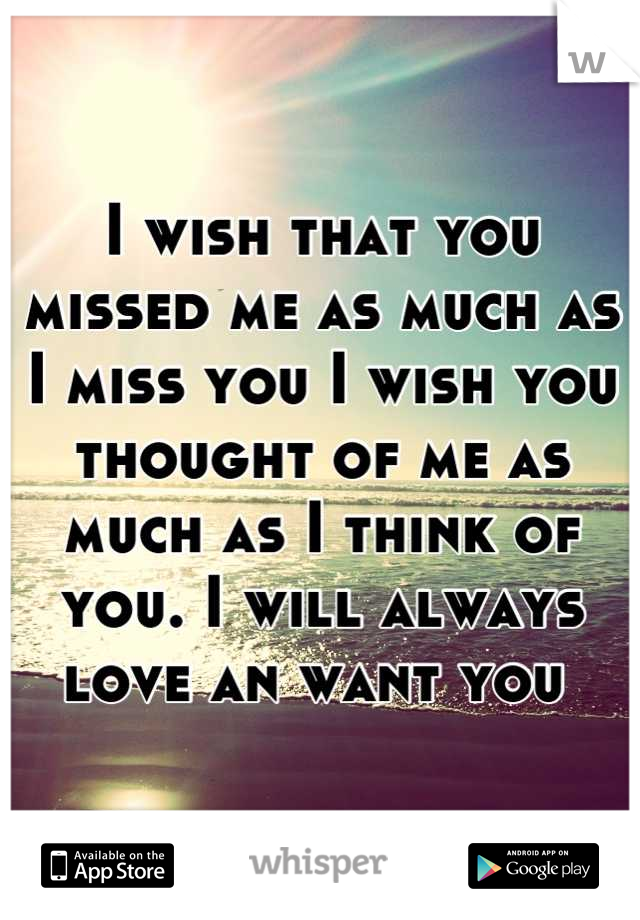 I wish that you missed me as much as I miss you I wish you thought of me as much as I think of you. I will always love an want you