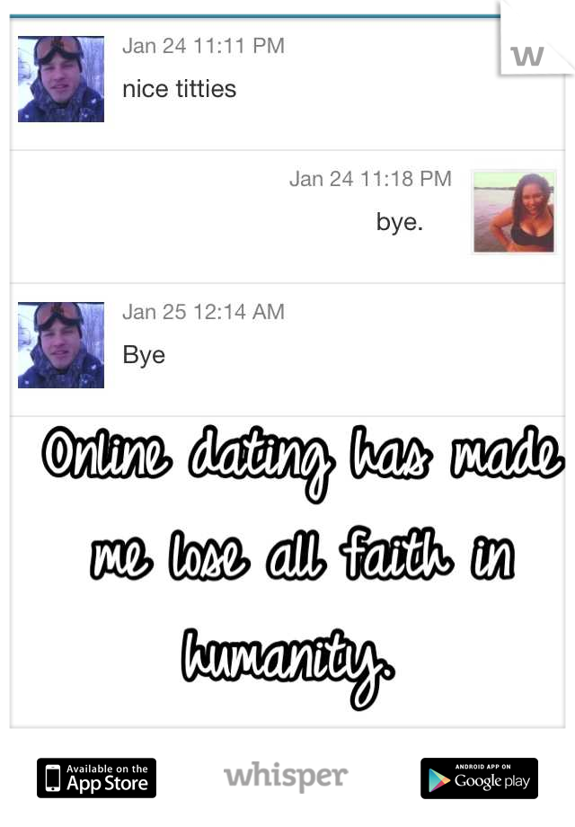 Online dating has made me lose all faith in humanity.