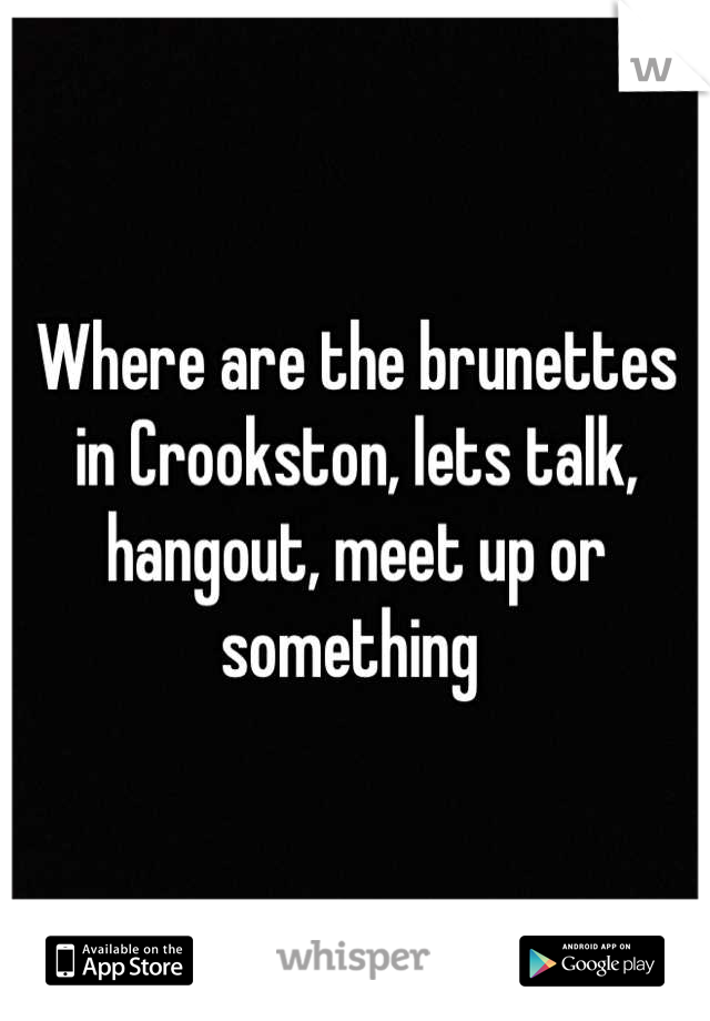 Where are the brunettes in Crookston, lets talk, hangout, meet up or something
