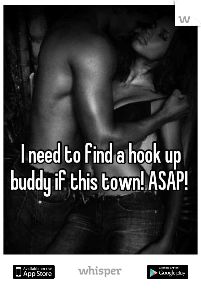 I need to find a hook up buddy if this town! ASAP!