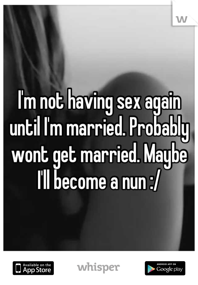 I'm not having sex again until I'm married. Probably wont get married. Maybe I'll become a nun :/