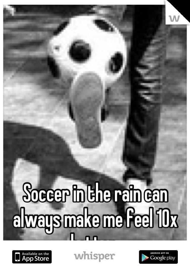 Soccer in the rain can always make me feel 10x better