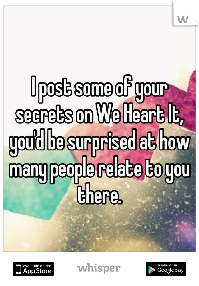 I post some of your secrets on We Heart It, you'd be surprised at how many people relate to you there.