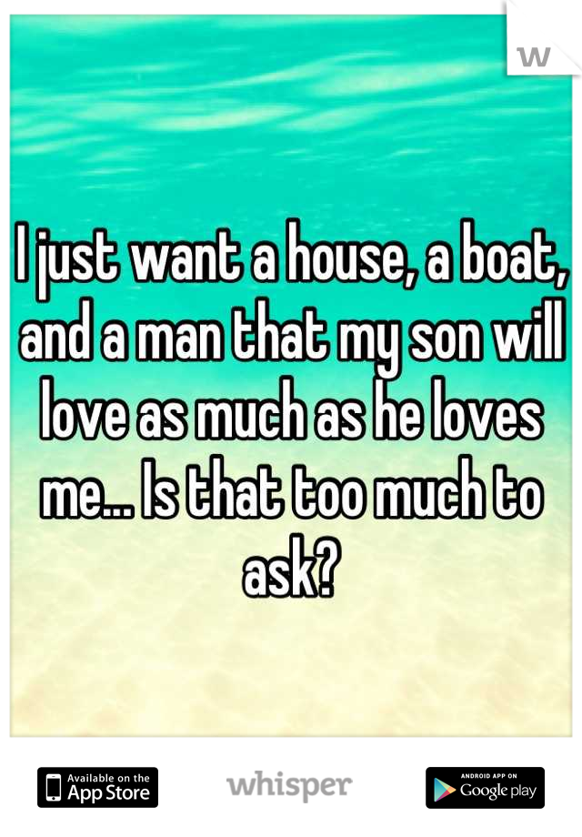 I just want a house, a boat, and a man that my son will love as much as he loves me... Is that too much to ask?