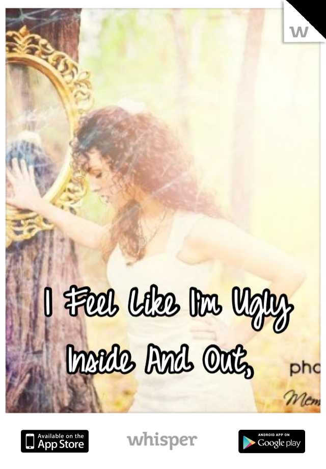I Feel Like I'm Ugly Inside And Out,