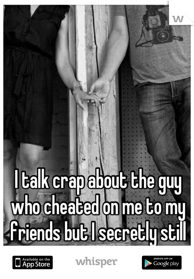 I talk crap about the guy who cheated on me to my friends but I secretly still talk to him.