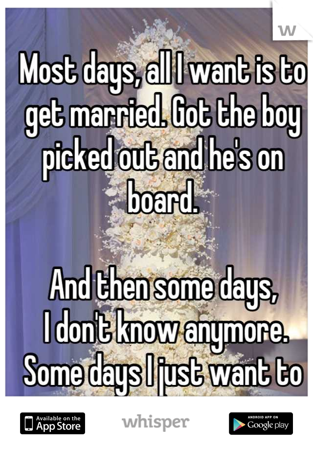 Most days, all I want is to get married. Got the boy picked out and he's on board.   And then some days,  I don't know anymore.  Some days I just want to be alone.