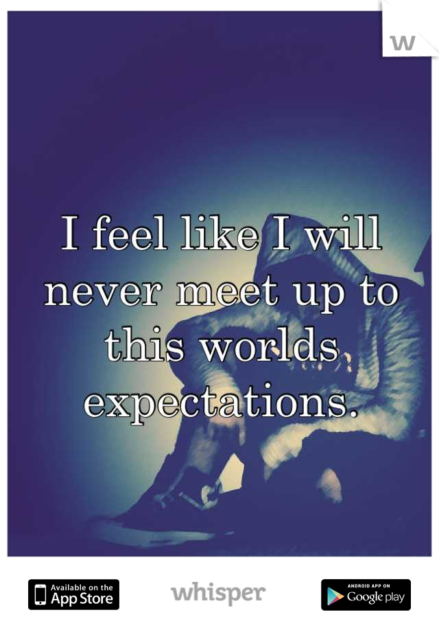 I feel like I will never meet up to this worlds expectations.