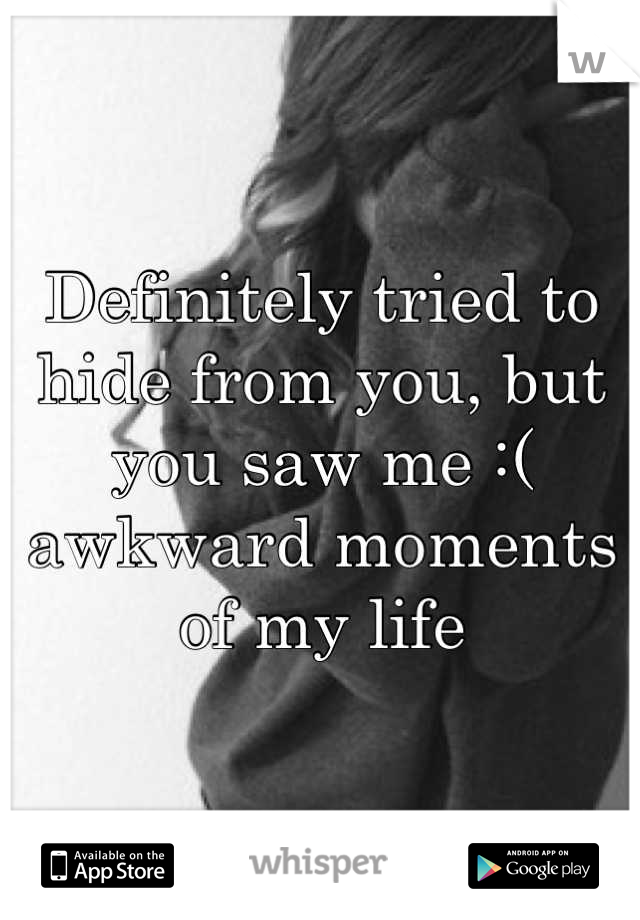 Definitely tried to hide from you, but you saw me :( awkward moments of my life