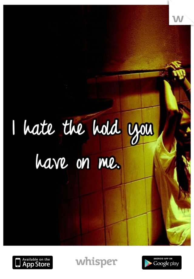 I hate the hold you  have on me.