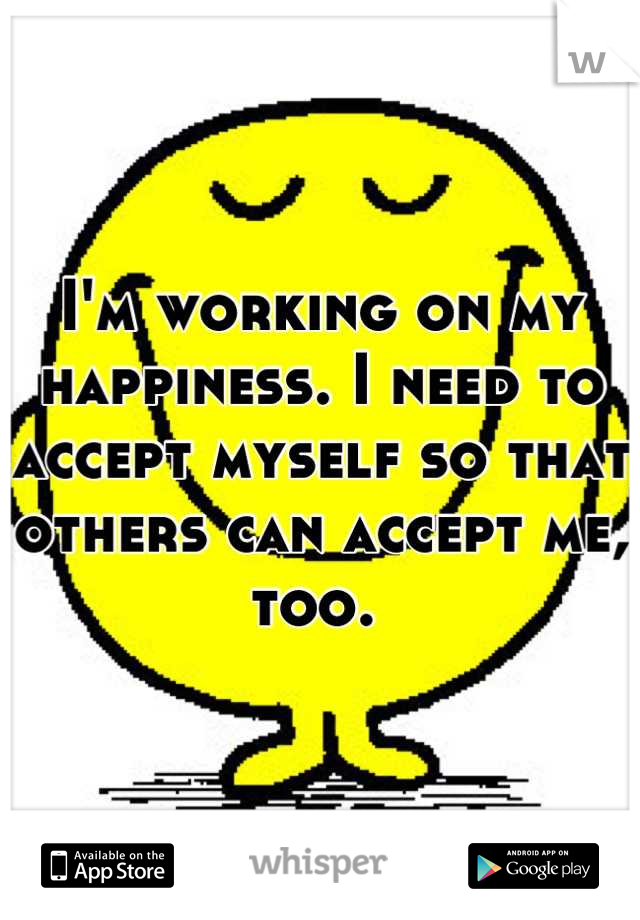 I'm working on my happiness. I need to accept myself so that others can accept me, too.