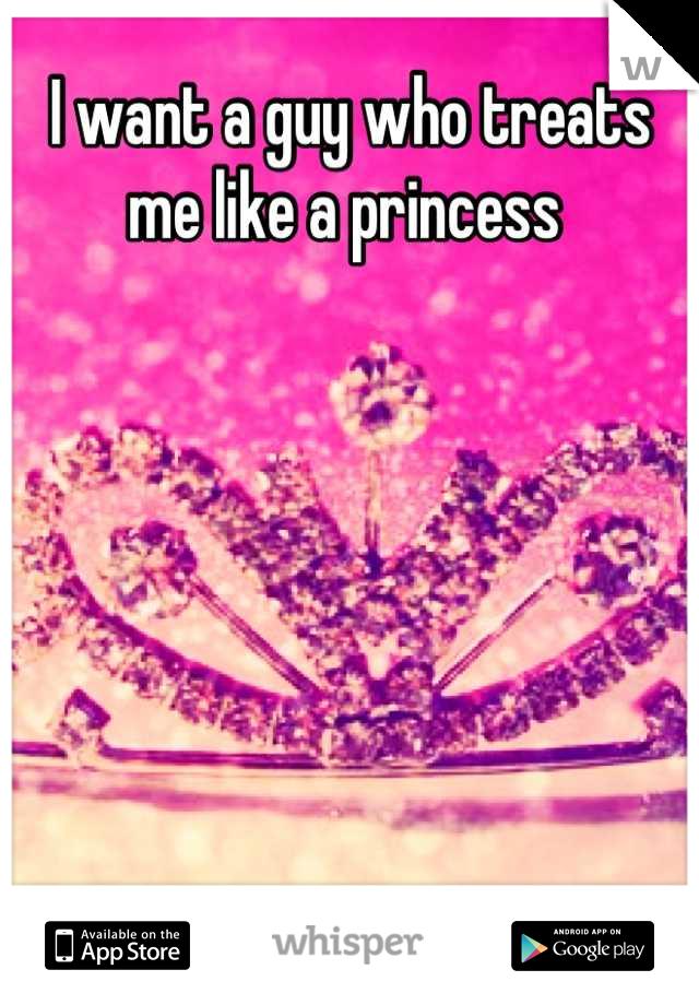 I want a guy who treats me like a princess