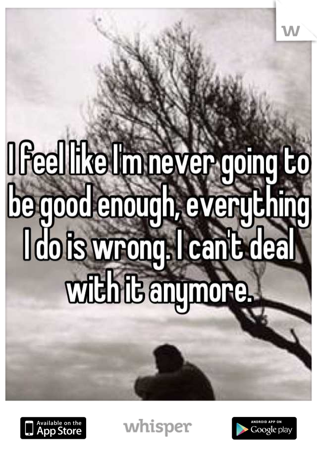 I feel like I'm never going to be good enough, everything I do is wrong. I can't deal with it anymore.