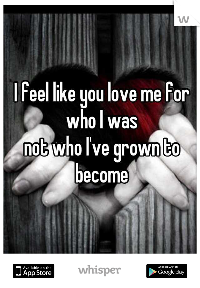 I feel like you love me for who I was not who I've grown to become