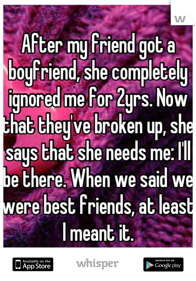 After my friend got a boyfriend, she completely ignored me for 2yrs. Now that they've broken up, she says that she needs me: I'll be there. When we said we were best friends, at least I meant it.