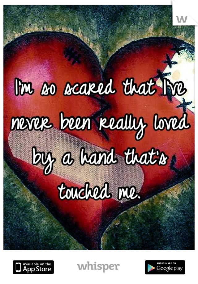 I'm so scared that I've never been really loved by a hand that's touched me.