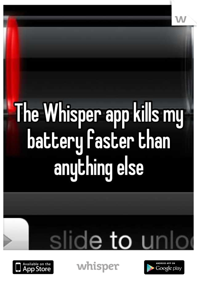 The Whisper app kills my battery faster than anything else