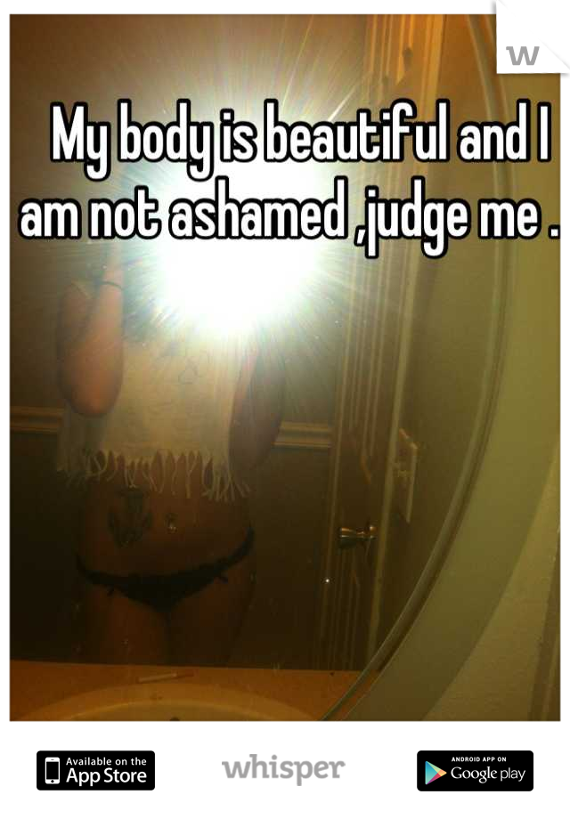 My body is beautiful and I am not ashamed ,judge me .