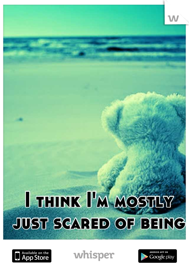 I think I'm mostly just scared of being alone.