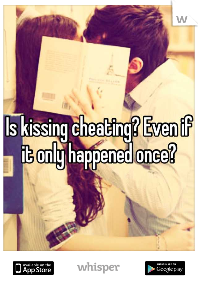 Is kissing cheating? Even if it only happened once?