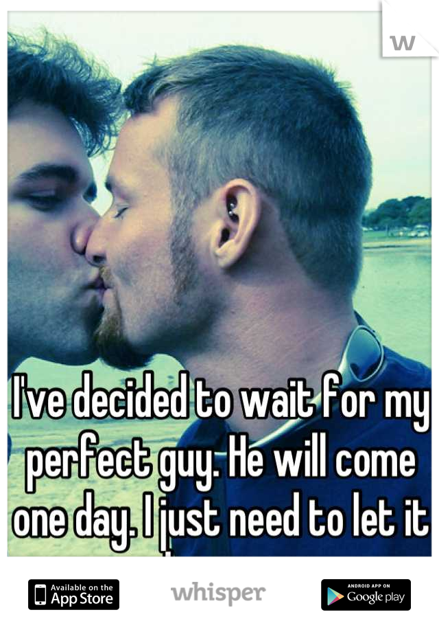 I've decided to wait for my perfect guy. He will come one day. I just need to let it happen.