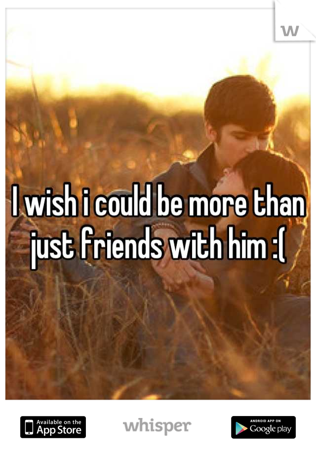 I wish i could be more than just friends with him :(
