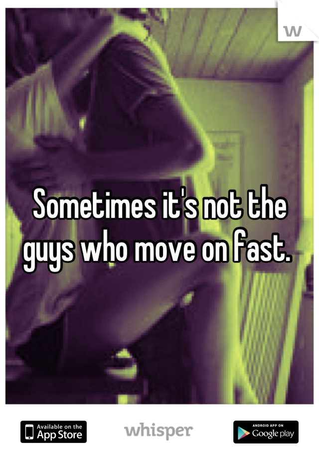 Sometimes it's not the guys who move on fast.