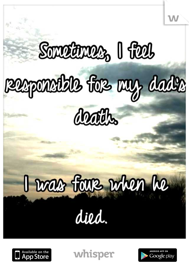Sometimes, I feel responsible for my dad's death.   I was four when he died.