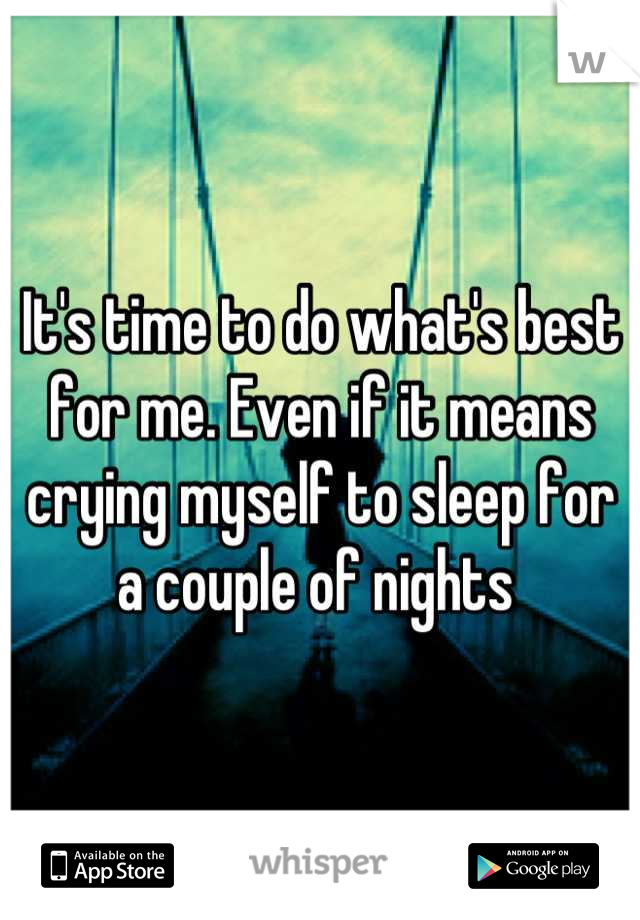 It's time to do what's best for me. Even if it means crying myself to sleep for a couple of nights