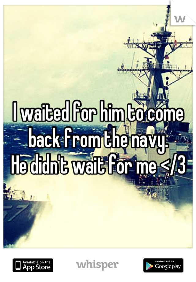 I waited for him to come back from the navy. He didn't wait for me </3