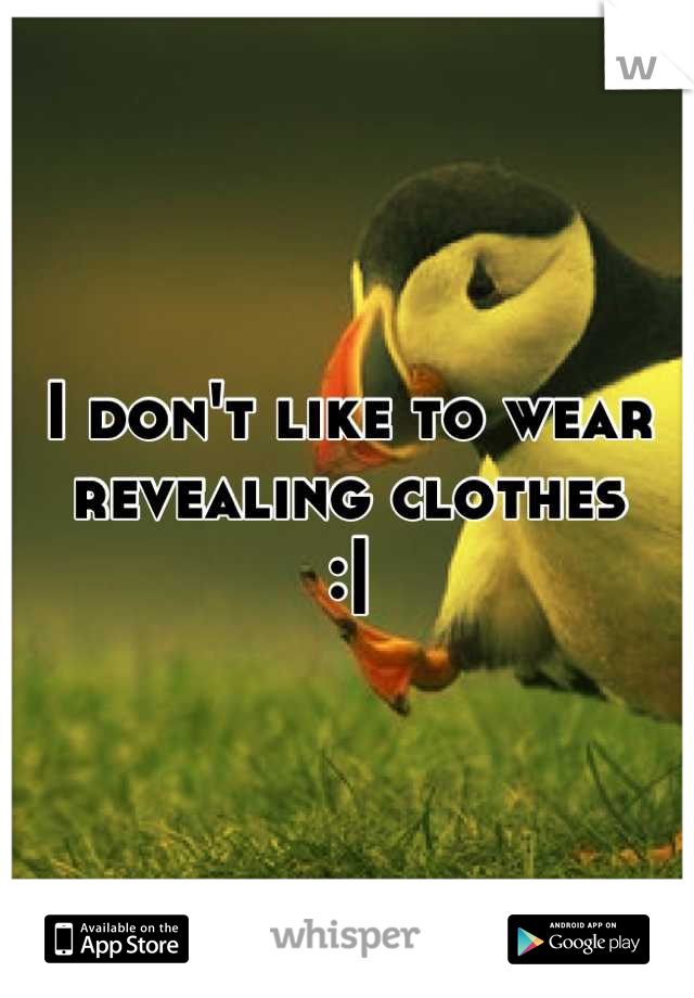 I don't like to wear revealing clothes :|