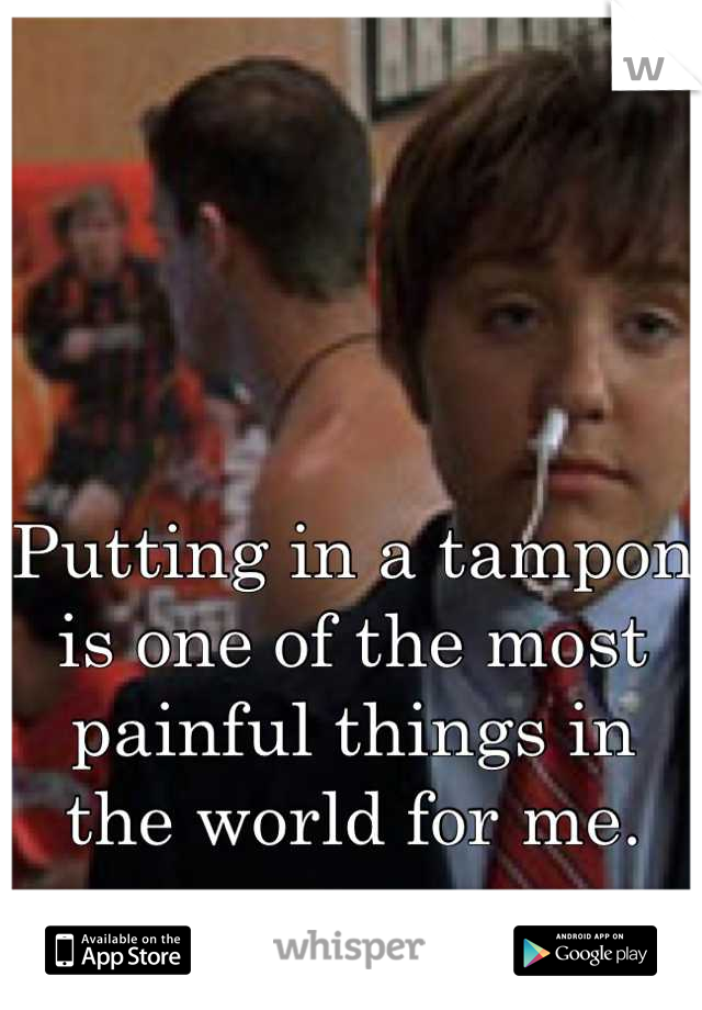 Putting in a tampon is one of the most painful things in the world for me.