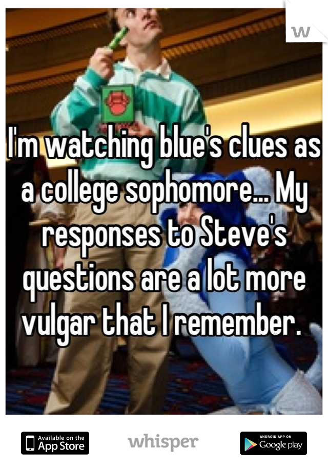 I'm watching blue's clues as a college sophomore... My responses to Steve's questions are a lot more vulgar that I remember.