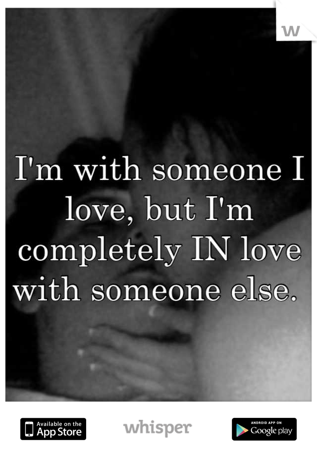 I'm with someone I love, but I'm completely IN love with someone else.