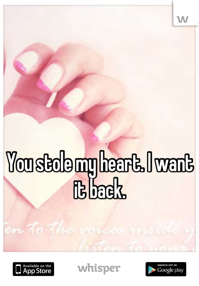 You stole my heart. I want it back.