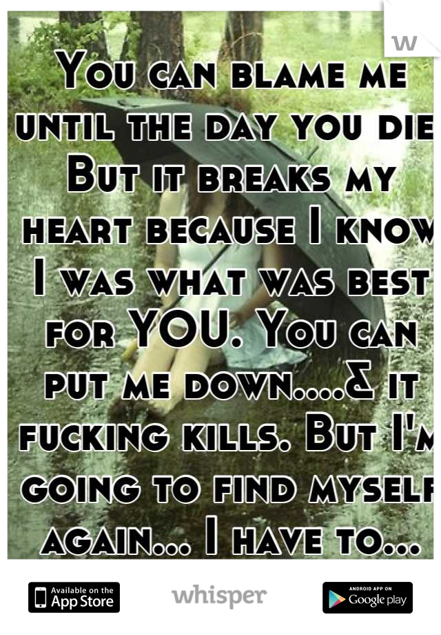 You can blame me until the day you die. But it breaks my heart because I know I was what was best for YOU. You can put me down....& it fucking kills. But I'm going to find myself again... I have to...