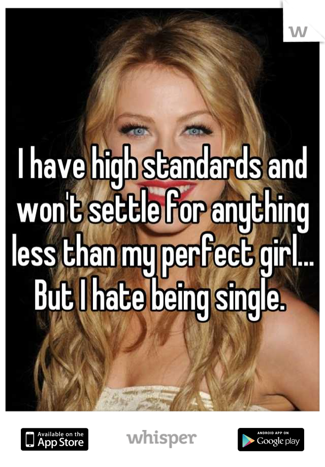 I have high standards and won't settle for anything less than my perfect girl... But I hate being single.