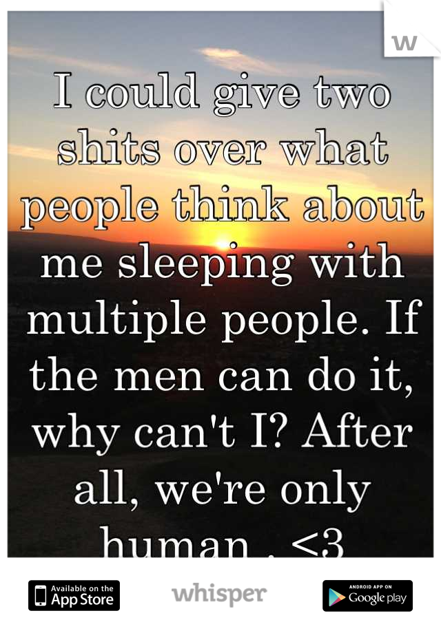 I could give two shits over what people think about me sleeping with multiple people. If the men can do it, why can't I? After all, we're only human . <3