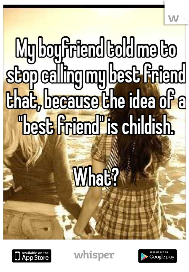 """My boyfriend told me to stop calling my best friend that, because the idea of a """"best friend"""" is childish.   What?"""