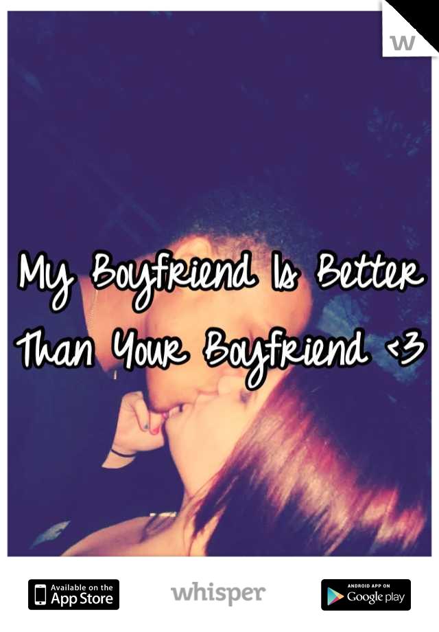 My Boyfriend Is Better Than Your Boyfriend <3