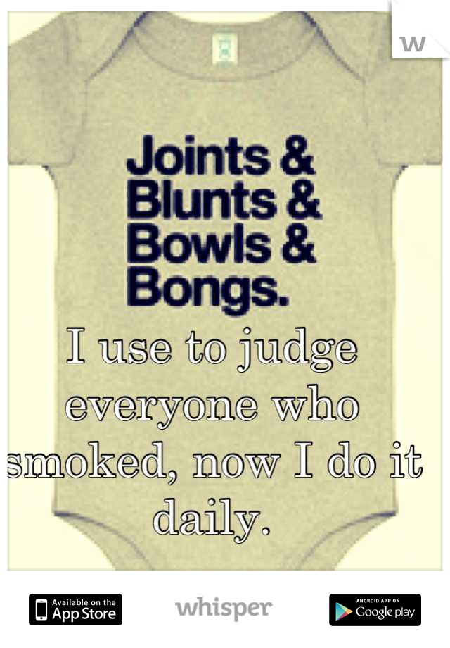 I use to judge everyone who smoked, now I do it daily.