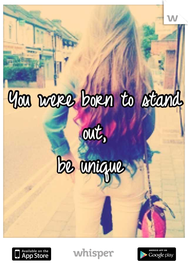 You were born to stand out,  be unique
