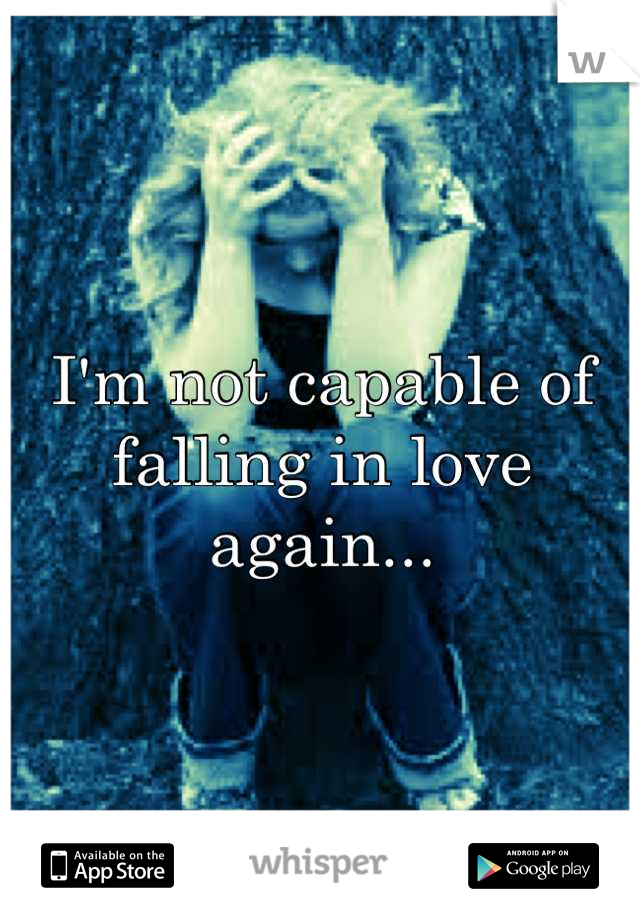I'm not capable of falling in love again...