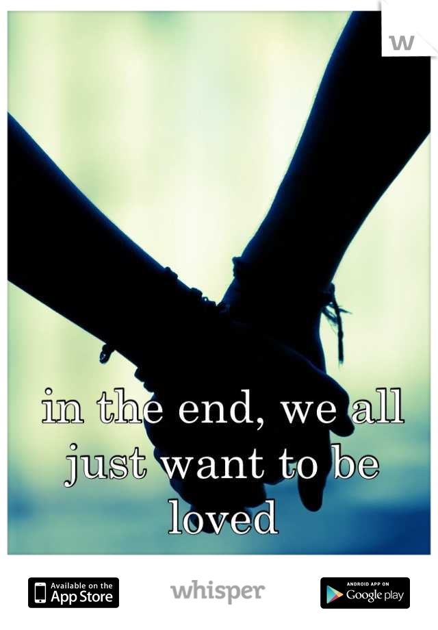 in the end, we all just want to be loved